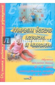 Малыш весело играет...и читает: обучение грамоте детей 3-6 лет с использованием пособий Н.А. Зайцева