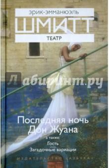 Шмитт Эрик-Эмманюэль Театр: Последняя ночь Дон Жуана. Гость. Загадочные вариации