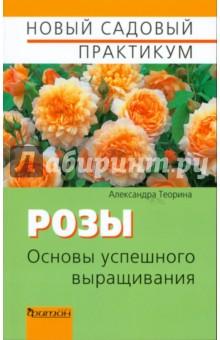 Теорина Александра Ивановна Розы. Основы успешного выращивания