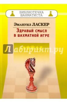 Ласкер Эмануил Здравый смысл в шахматной игре