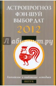 Астропрогноз, фэн-шуй, выбор дат. 2012 год. Петух. Китайские и тибетские методики
