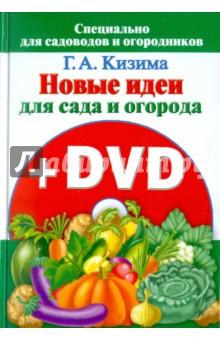 Кизима Галина Александровна Новые идеи для сада и огорода (+ DVD)