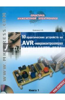10 практических устройств на AVR-микроконтроллерах. Книга 1 (+CD)Программирование<br>Данная книга открывает серию сборников с практическими примерами применения микроконтроллеров. В ней рассмотрены десять завершенных устройств на базе микроконтроллеров AVR, которые можно легко собрать в домашних условиях и применять в быту или профессиональной деятельности, генератор световых эффектов; счетчик событий, музыкальный звонок; индикатор уровня звука; повышающий преобразователь, схема управления шаговым двигателем; цифровой термометр и др.<br>Благодаря подробному анализу аппаратной и программной части устройств, книга будет интересна и полезна как начинающим, так и опытным радиолюбителям, желающим изучить методы эффективного применения микроконтроллеров.<br>