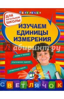 Дорофеева Галина Владимировна Изучаем единицы измерения. Для начальной школы