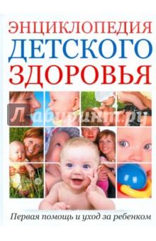 Энциклопедия детского здоровья: Первая помощь и уход за ребенком