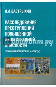 Бастрыкин Александр Иванович Расследование преступлений повышенной общественной опасности