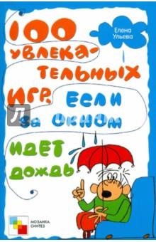 Ульева Елена Александровна 100 увлекательных игр, если за окном идет дождь