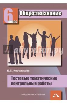 Королькова Евгения Сергеевна Обществознание. 6 класс. Тестовые тематические контрольные работы