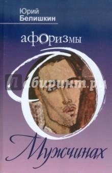 Афоризмы о мужчинахАфоризмы<br>Юрий Белишкин - единственный автор, написавший книгу афоризмов на данную тему. Эти афоризмы - о мужчинах во всех их проявлениях и многообразии. Богатый жизненный опыт автора и его неординарное мышление создали запоминающиеся и остроумные образы, которые дают читателю пищу для размышлений.<br>