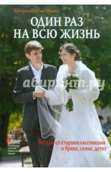 Протоиерей Илия Шугаев Один раз на всю жизнь. Беседы со старшеклассниками о браке, семье, детях
