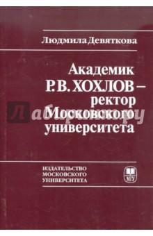 Академик Р.В. Хохлов - ректор Московского университета