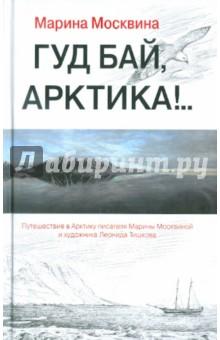 Москвина Марина Львовна Гуд бай, Арктика!..