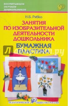 Занятия по изобразительной деятельности дошкольника - бумажная пластика. Учебно-практическое пособие