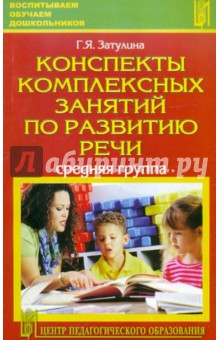 Затулина Галина Яковлевна Конспекты комплексных занятий по развитию речи (средняя группа)