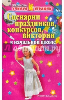 Черенкова Елена Феликсовна Сценарии праздников, конкурсов, викторин в начальной школе