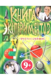 9+ Книга экспериментов. Просто о сложномОпыты и эксперименты<br>В книге собраны простые эксперименты, которые можно поставить в домашних условиях.<br>