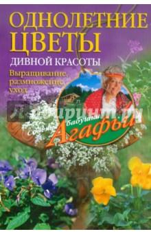 Звонарева Агафья Тихоновна Однолетние цветы дивной красоты. Выращивание, размножение, уход