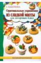 Кабаченко Сергей Борисович Оригинальные украшения из сладкой массы для десертных блюд