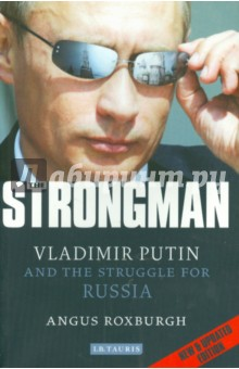 THE STRONGMAN. Vladimir Putin and the Struggle for Russia