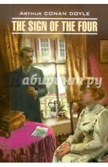 The Sign of the FourХудожественная литература на англ. языке<br>Книга для чтения на английском языке.<br>К томящемуся от вынужденного безделья Шерлоку Холмсу приходит некая Мэри Морстон и просит найти пропавшего много лет назад отца, а заодно разгадать тайну жемчужин, присылаемых ей кем-то ежегодно в один и тот же день. Холмс, как всегда, с блеском распутывает это загадочное дело, правда, безвозвратно потеряв несметные сокровища Агры. Ватсон находит свою любовь, а Холмс снова погружается в скуку.<br>Предлагаем вниманию читателей полный неадаптированный текст романа, снабженный комментариями и словарем.<br>