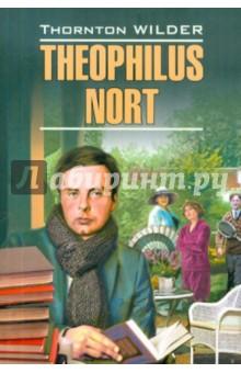 Theophilus NortХудожественная литература на англ. языке<br>Торнтон Уайлдер - знаменитый американский писатель, автор таких романов, как Мартовские Иды, Мост короля Людовика Святого, День восьмой, Каббала.<br>Теофил Норт - частично автобиографический роман о молодом человеке, окончившем Йельский университет, который пробует пробиться в мире, устраиваясь на случайные работы в Ньюпорте - городе, где он когда-то проходил военную службу. Постепенно он становится вовлеченным в жизнь каждого из своих работодателей и помогает каждому из них пережить какой-либо жизненный кризис. <br>Неадаптированный текст романа снабжен подробным комментарием и словарем. Книга адресована студентам языковых вузов и всех любителей англоязычной литературы.<br>