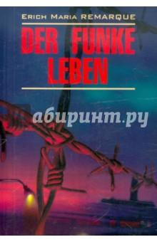 Der Funke LebenЛитература на немецком языке<br>Эрих Мария Ремарк - один из наиболее известных и читаемых немецких писателей XX века. <br>Роман Der Funke Leben (Искра жизни) был написан в 1952 году. Действие романа происходит в фашистском концентрационном лагере Меллерн (на самом деле Ремарк описал Бухенвальд, изменив название лагеря). 1945 год... Заключенного № 509 не сломил голод, пытки и истязания. Как и его товарищи, чудом избежавшие расстрела и виселицы, он догадывается о близком поражении гитлеровской Германии и чувствует приближение свободы. <br>В книге представлен неадаптированный текст на языке оригинала, снабженный словарем и комментариями. Адресована студентам языковых вузов и всем интересующимся немецким языком.<br>