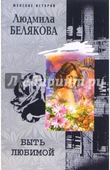 Белякова Людмила Игоревна Быть любимой