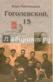 Гоголевский, 15Мемуары<br>Отца Веры Петровны Пшеницыной арестовали по 58-й статье перед самым концом войны, осудили на 8 лет лагерей, когда дочь была подростком. Благодаря своему жизнелюбию и неиссякаемому интересу к людям она становится связующей нитью между старшим и молодым поколениями. Ее книга Гоголевский, 15 - это яркий, живой рассказ о людях советской эпохи. Здесь и студенческая коммуна 20-х годов, и послевоенная молодежь, и старый московский дом со своей историей, и ушедший облик московских улиц, и повседневная городская жизнь того времени. Все это увидено внимательными глазами далеко не стороннего наблюдателя.<br>