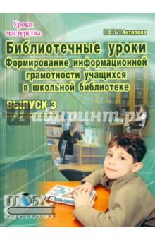 Библиотечные уроки. Выпуск 3. Формирование информационной грамотности учащихся в школьной библиотеке
