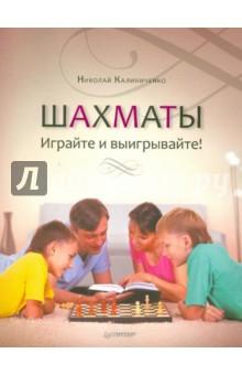 Калиниченко Николай Михайлович Шахматы. Играйте и выигрывайте!