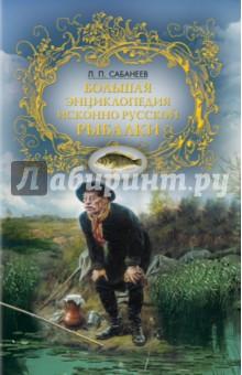 Большая энциклопедия исконно русской рыбалки