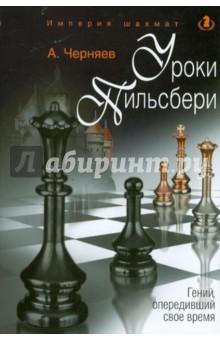 Черняев Александр Сергеевич Уроки Пильсбери. Гений, опередивший свое время