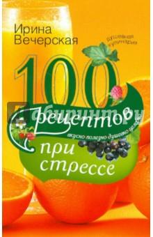 100 рецептов при стрессе. Вкусно, полезно, душевно, целебно