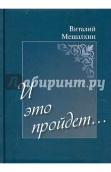 И это пройдет…Современная отечественная поэзия<br>Мешалкин Виталий Евгеньевич, 1967 года рождения, уроженец города Дзержинского Московской области. Своим творчеством выражает отношение к миру, переосмысливая некоторые его ценности.<br>