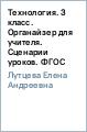 Лутцева Елена Андреевна Технология. 3 класс. Органайзер для учителя. Сценарии уроков. ФГОС