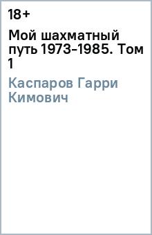 Каспаров Гарри Кимович Мой шахматный путь 1973-1985. Том 1