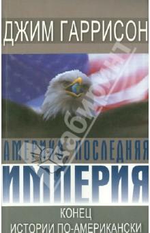Америка: последняя империя. Конец истории по-американски
