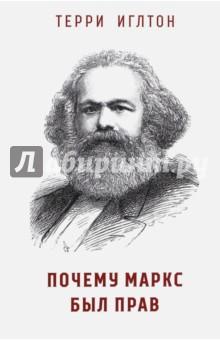 Почему Маркс был правЗападная философия<br>В этой книге Терии Игелтон берет на себя задачу развеять убеждение, что марксизм изжил себя. Игелтон берет десять самых распространенных возражений против марксизма: что марксизм ведет к политической тирании, что марксизм - форма исторического детерминизма и так далее. Игелтон демонстрирует, что все эти утверждения, всего лишь горестная пародия на мысли самого Маркса.<br>В мире, в котором капитализм был потрясен до своих корней кризисами, Почему Маркс был прав является необходимой и своевременной, храброй и честной книгой. Написанная с традиционным иглтонновским юмором, остротой и ясностью, эта книга привлечет читателей из числа выходящего далеко за пределы научных кругов. Терри Иглтон  - католик из рабочего класса, ставший марксистом, Терри Иглтон - один из самых влиятельных литературных критиков и философов Великобритании, бывший влиятельный преподаватель и активист в самом сердце оксфордского истеблишмента. Сейчас является заслуженным профессором в университете Ланчестера и живет в Дублине<br>