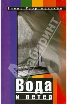 Вода и ветерСовременная отечественная проза<br>Вашему вниманию предлагается книга Елены Георгиевской Вода и ветер.<br>