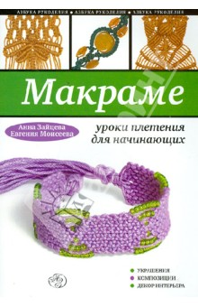 Зайцева Анна Анатольевна, Моисеева Евгения Александровна Макраме: уроки плетения для начинающих