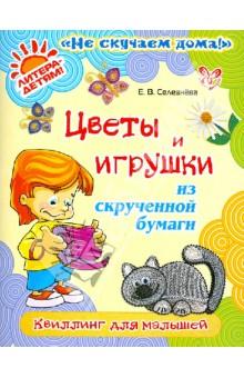 Цветы и игрушки из скрученной бумаги: Квиллинг для малышей