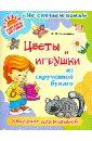 Селезнева Елена Владимировна Цветы и игрушки из скрученной бумаги: Квиллинг для малышей