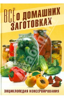 Все о домашних заготовках. Энциклопедия консервирования