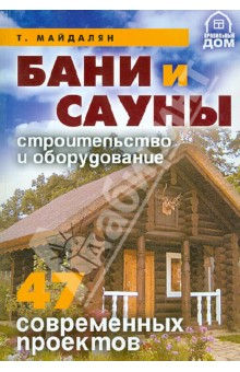 Бани и сауны. Строительство и оборудование. 47 современных проектов