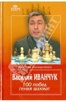Калиниченко Николай Михайлович Василий Иванчук. 100 побед гения шахмат
