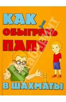 Гросман Александр Михайлович Как обыграть папу в шахматы