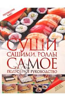 Суши, сашими, роллы. Самое подробное руководствоБлюда из рыбы и морепродуктов<br>Японская кухня давно уже перестала быть экзотикой. Суши, роллы, лапша удон, мисо-суп - все эти блюда полезны, вкусны и легки в приготовлении. Одним из основных достоинств японской кухни является высочайшая свежесть всех ингредиентов. Что может быть лучше, чем приготовление любимых блюд дома? Данное издание поможет ответить на все вопросы, касающиеся приготовления суши, и убережет вас от самых распространенных ошибок. Вы научитесь готовить суши или роллы в домашних условиях. Все продукты и инструменты для приготовления суши всегда доступны, и их можно купить в крупном супермаркете. Мы начинаем!<br>