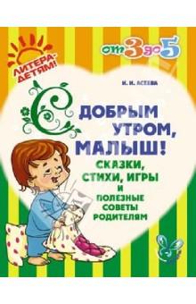 Асеева Ирина Ивановна С добрым утром, малыш! Сказки, стихи, игры и полезные советы родителям