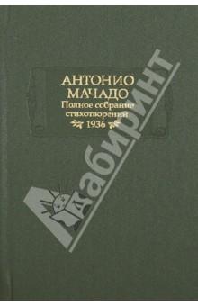 Полное собрание стихотворений. 1936 г.Классическая зарубежная поэзия<br>Вашему вниманию предлагается сборник стихотворений крупнейшего испанского поэта XX века Антонио Мачадо.<br>