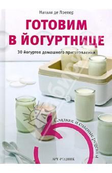 Готовим в йогуртнице. 30 йогуртов домашнего приготовления. Сладкие и соленые рецепты